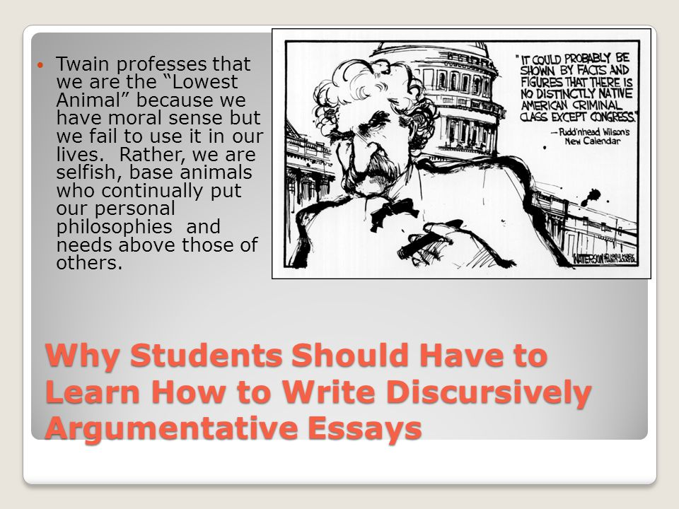 Why Students Should Have to Learn How to Write Discursively Argumentative Essays Twain professes that we are the Lowest Animal because we have moral sense but we fail to use it in our lives.