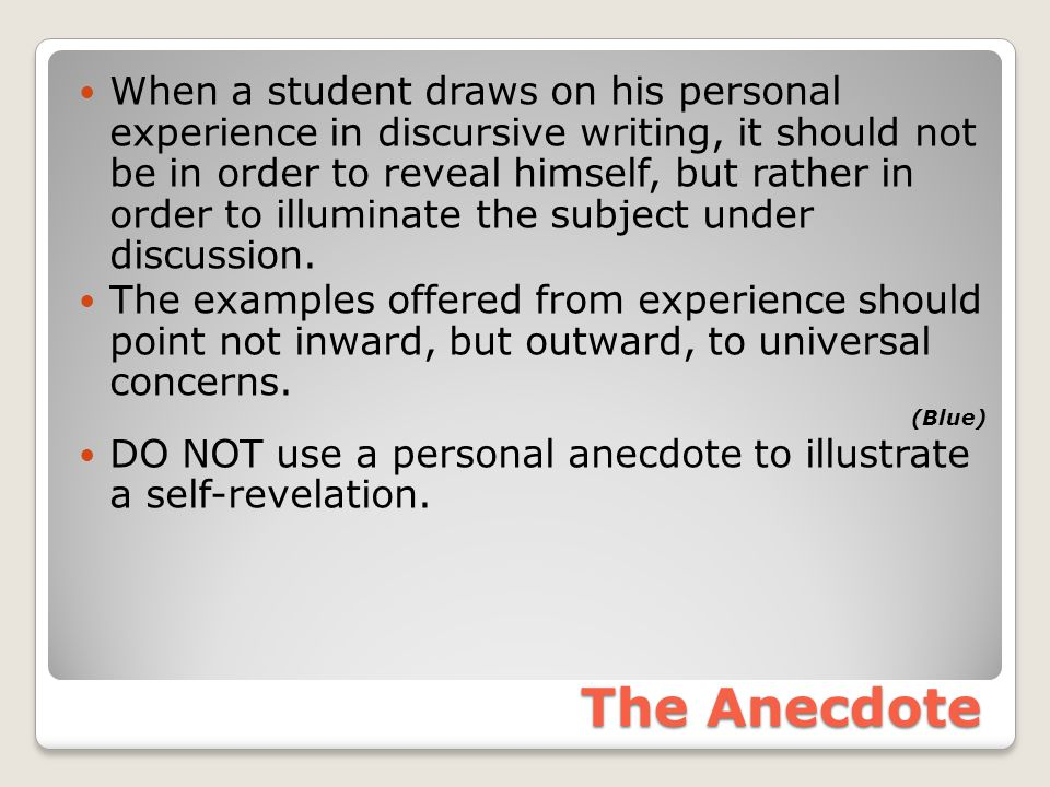 The Anecdote When a student draws on his personal experience in discursive writing, it should not be in order to reveal himself, but rather in order to illuminate the subject under discussion.
