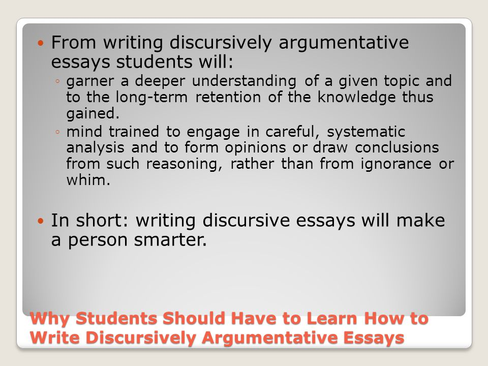Why Students Should Have to Learn How to Write Discursively Argumentative Essays From writing discursively argumentative essays students will: ◦garner a deeper understanding of a given topic and to the long-term retention of the knowledge thus gained.