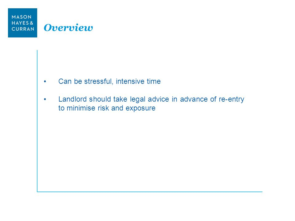 Overview Can be stressful, intensive time Landlord should take legal advice in advance of re-entry to minimise risk and exposure