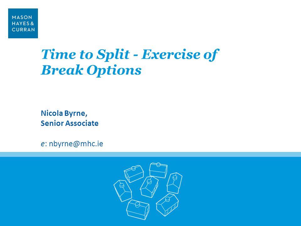 Time to Split - Exercise of Break Options Nicola Byrne, Senior Associate e: nbyrne@mhc.ie 3