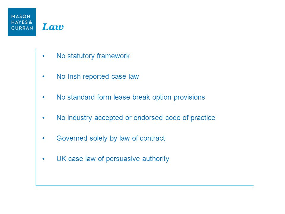 Law No statutory framework No Irish reported case law No standard form lease break option provisions No industry accepted or endorsed code of practice