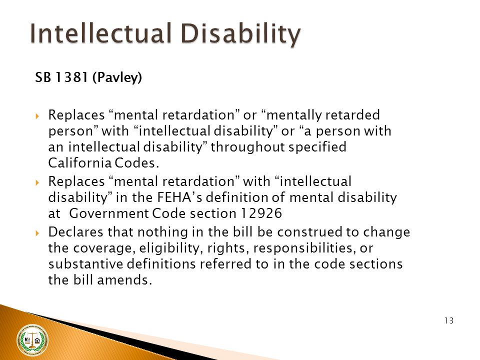 "SB 1381 (Pavley)  Replaces ""mental retardation"" or ""mentally retarded person"" with ""intellectual disability"" or ""a person with an intellectual disabi"