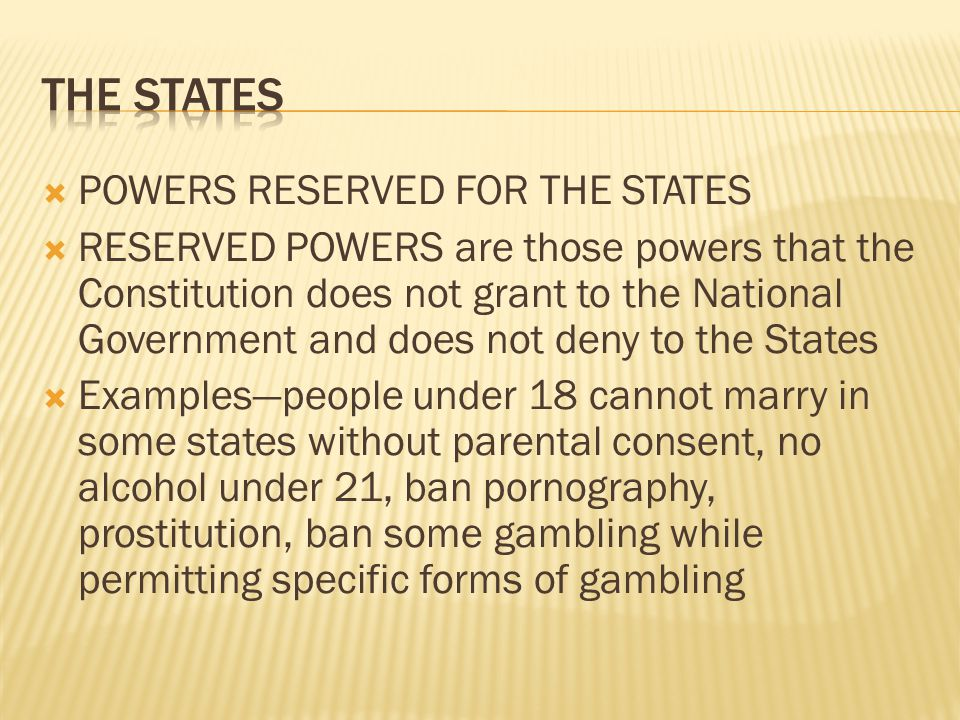  POWERS RESERVED FOR THE STATES  RESERVED POWERS are those powers that the Constitution does not grant to the National Government and does not deny to the States  Examples—people under 18 cannot marry in some states without parental consent, no alcohol under 21, ban pornography, prostitution, ban some gambling while permitting specific forms of gambling