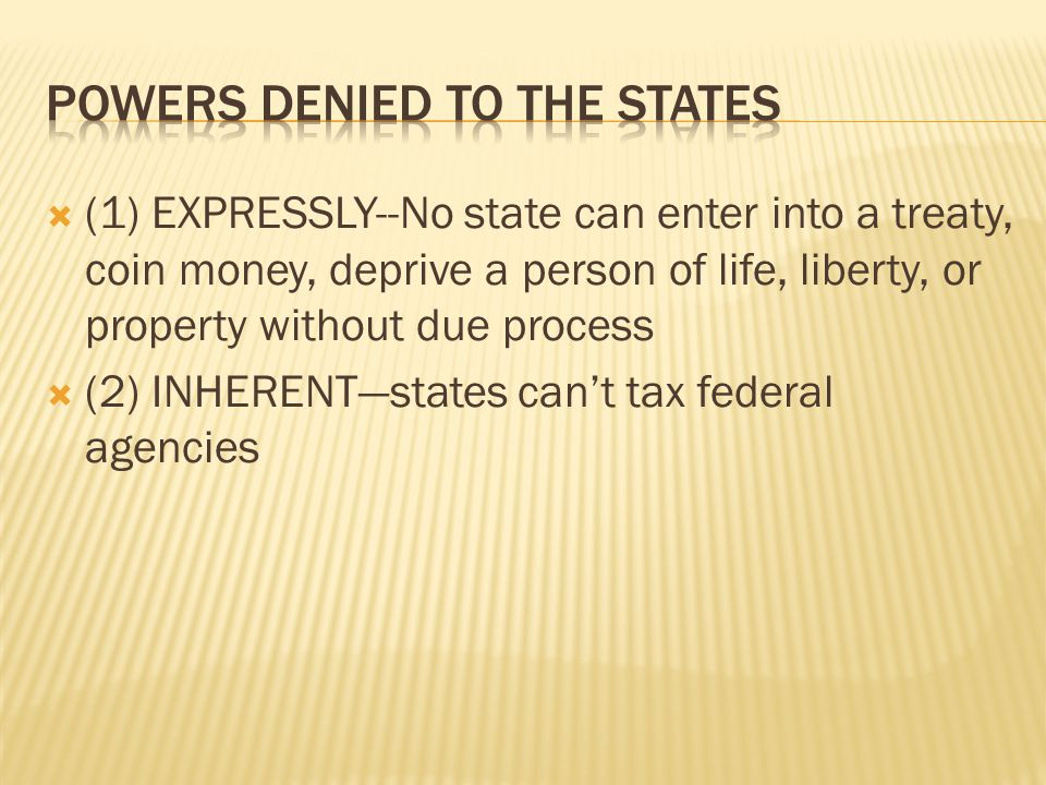  (1) EXPRESSLY--No state can enter into a treaty, coin money, deprive a person of life, liberty, or property without due process  (2) INHERENT—states can't tax federal agencies