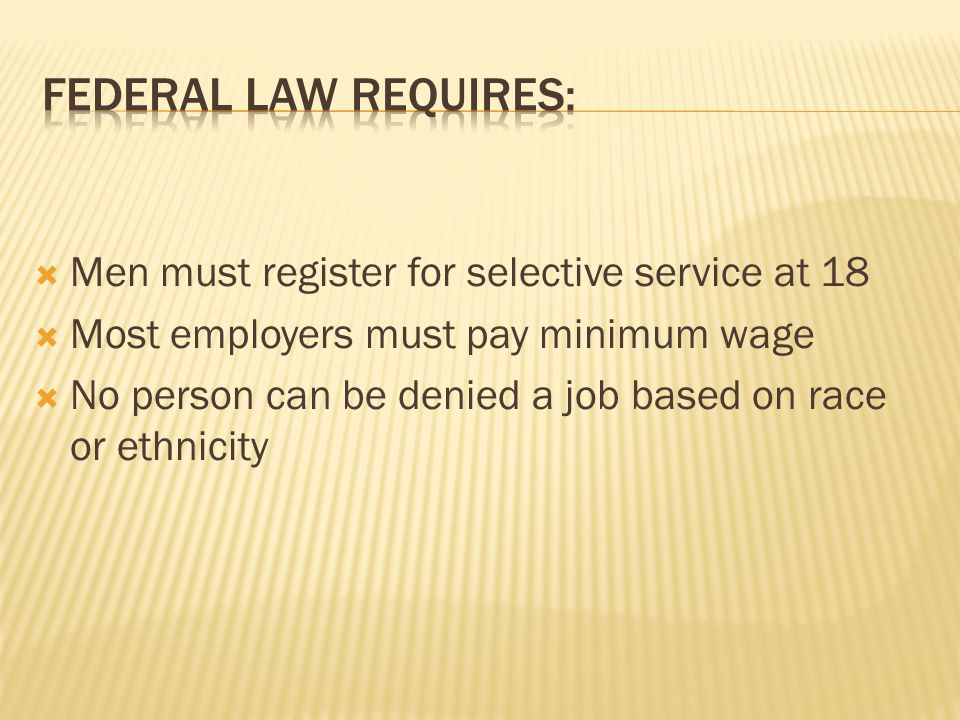  Men must register for selective service at 18  Most employers must pay minimum wage  No person can be denied a job based on race or ethnicity