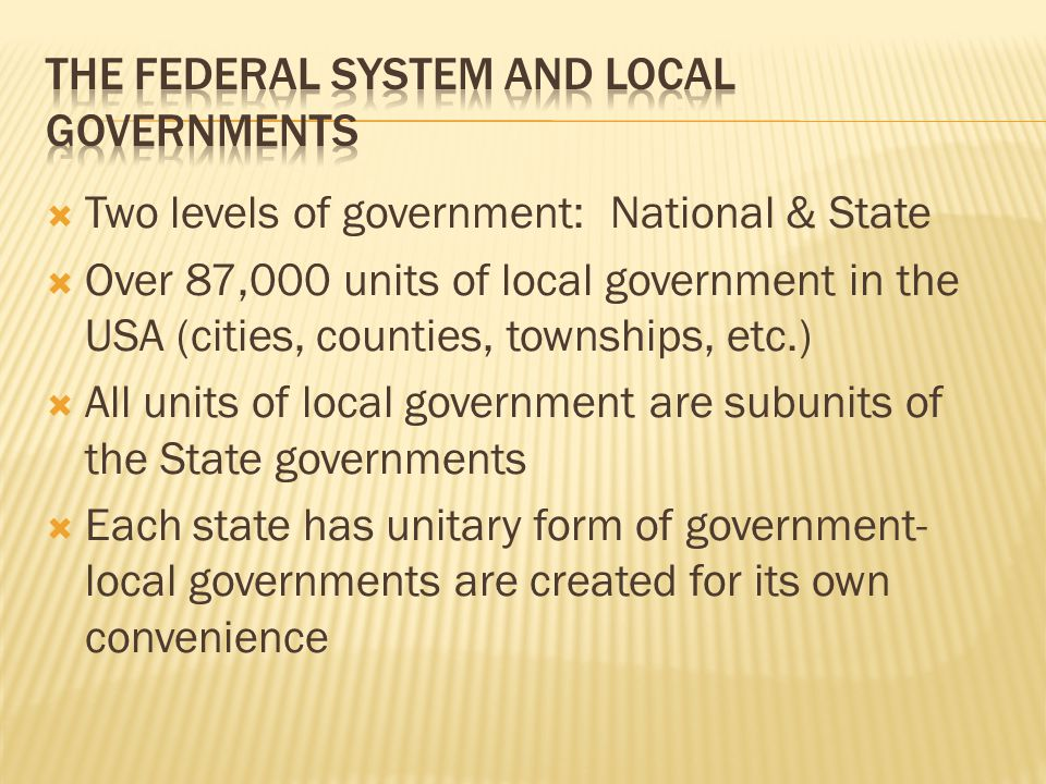  Two levels of government: National & State  Over 87,000 units of local government in the USA (cities, counties, townships, etc.)  All units of local government are subunits of the State governments  Each state has unitary form of government- local governments are created for its own convenience