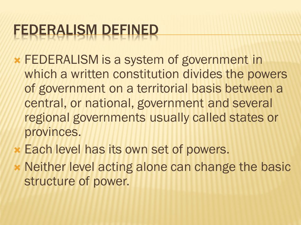  FEDERALISM is a system of government in which a written constitution divides the powers of government on a territorial basis between a central, or national, government and several regional governments usually called states or provinces.