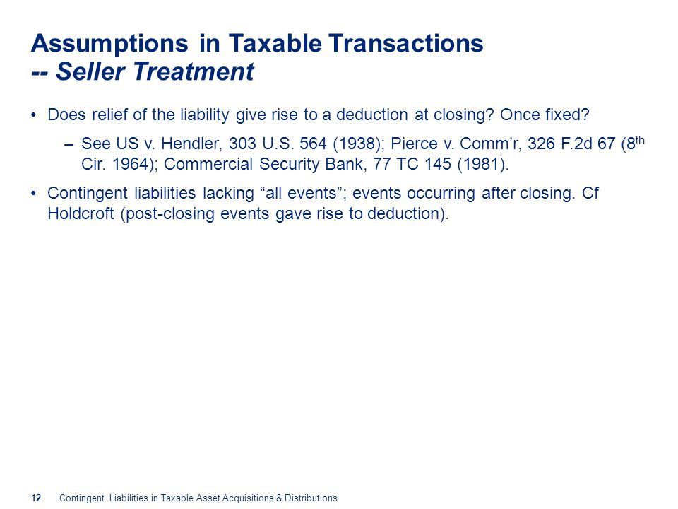 12Contingent Liabilities in Taxable Asset Acquisitions & Distributions Assumptions in Taxable Transactions -- Seller Treatment Does relief of the liability give rise to a deduction at closing.