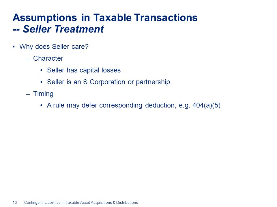 13Contingent Liabilities in Taxable Asset Acquisitions & Distributions Assumptions in Taxable Transactions -- Seller Treatment Why does Seller care? –
