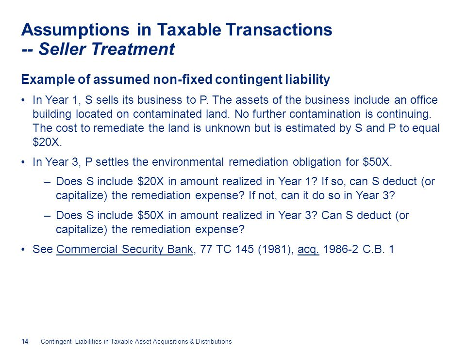 14Contingent Liabilities in Taxable Asset Acquisitions & Distributions Assumptions in Taxable Transactions -- Seller Treatment Example of assumed non-fixed contingent liability In Year 1, S sells its business to P.