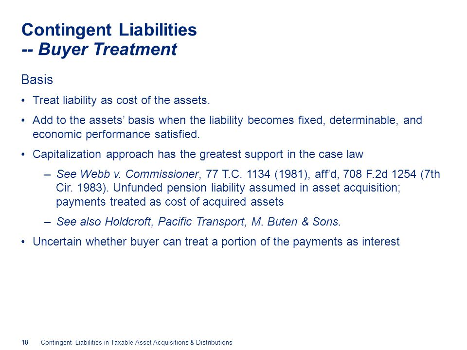 18Contingent Liabilities in Taxable Asset Acquisitions & Distributions Contingent Liabilities -- Buyer Treatment Basis Treat liability as cost of the
