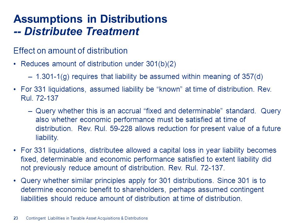 23Contingent Liabilities in Taxable Asset Acquisitions & Distributions Assumptions in Distributions -- Distributee Treatment Effect on amount of distribution Reduces amount of distribution under 301(b)(2) –1.301-1(g) requires that liability be assumed within meaning of 357(d) For 331 liquidations, assumed liability be known at time of distribution.