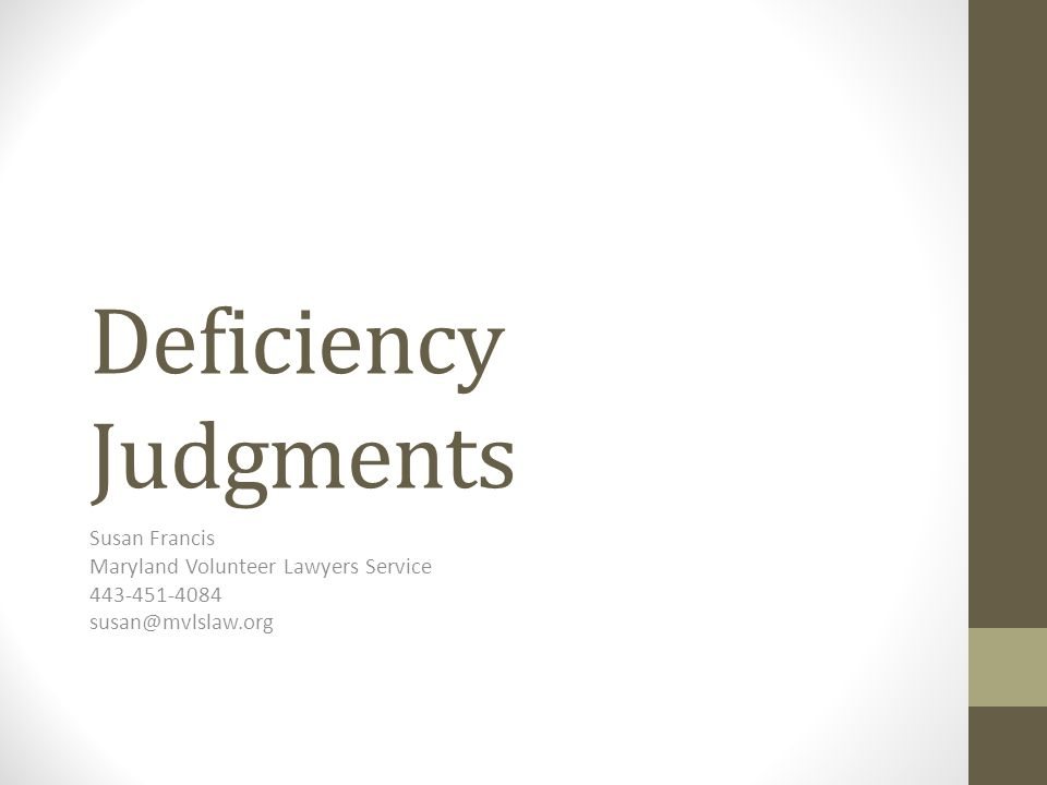 Deficiency Judgments Susan Francis Maryland Volunteer Lawyers Service 443-451-4084 susan@mvlslaw.org
