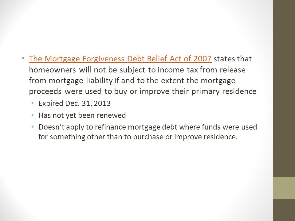 The Mortgage Forgiveness Debt Relief Act of 2007 states that homeowners will not be subject to income tax from release from mortgage liability if and to the extent the mortgage proceeds were used to buy or improve their primary residence The Mortgage Forgiveness Debt Relief Act of 2007 Expired Dec.