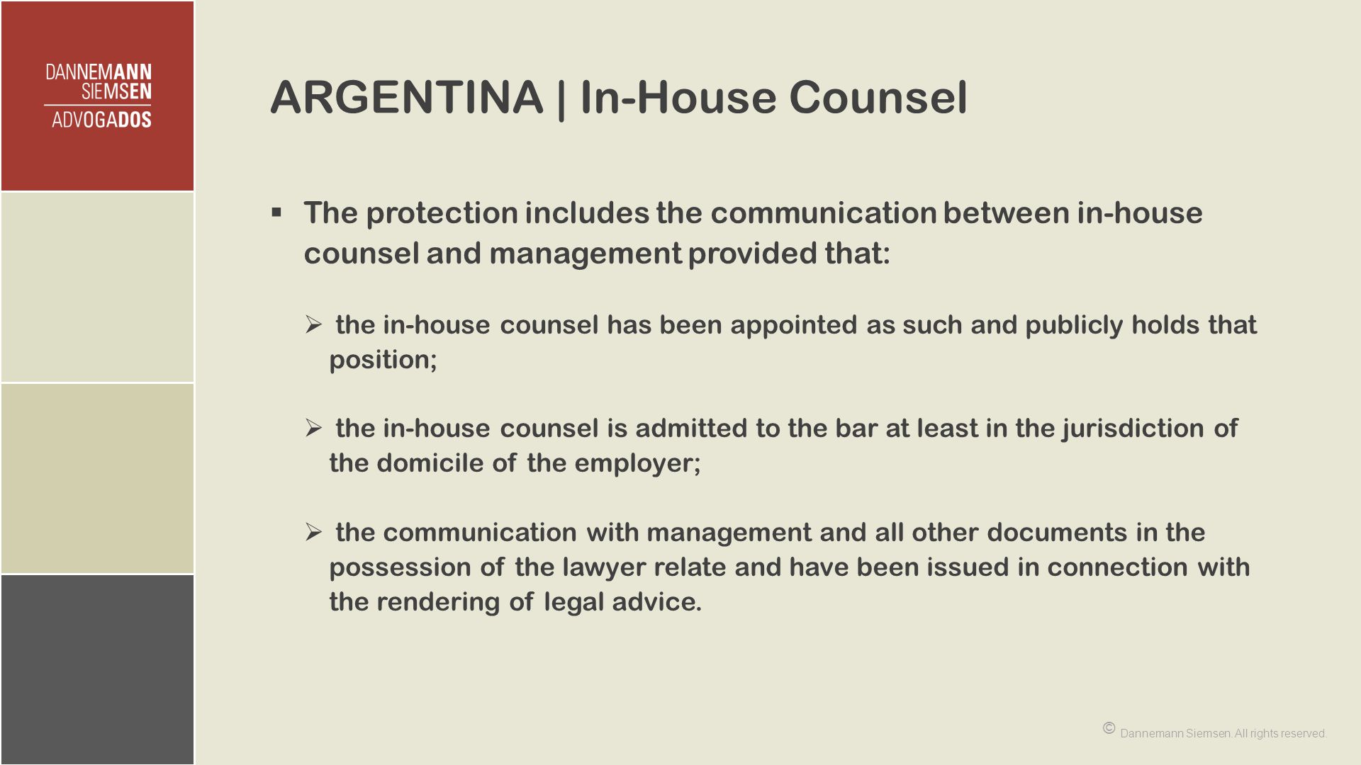 ARGENTINA | In-House Counsel  The protection includes the communication between in-house counsel and management provided that:  the in-house counsel has been appointed as such and publicly holds that position;  the in-house counsel is admitted to the bar at least in the jurisdiction of the domicile of the employer;  the communication with management and all other documents in the possession of the lawyer relate and have been issued in connection with the rendering of legal advice.