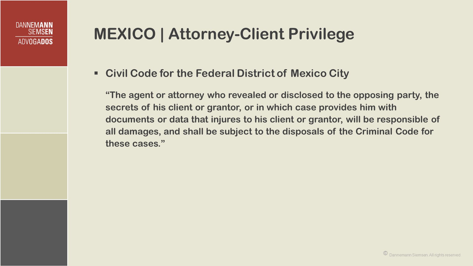 MEXICO | Attorney-Client Privilege  Civil Code for the Federal District of Mexico City The agent or attorney who revealed or disclosed to the opposing party, the secrets of his client or grantor, or in which case provides him with documents or data that injures to his client or grantor, will be responsible of all damages, and shall be subject to the disposals of the Criminal Code for these cases. © Dannemann Siemsen.