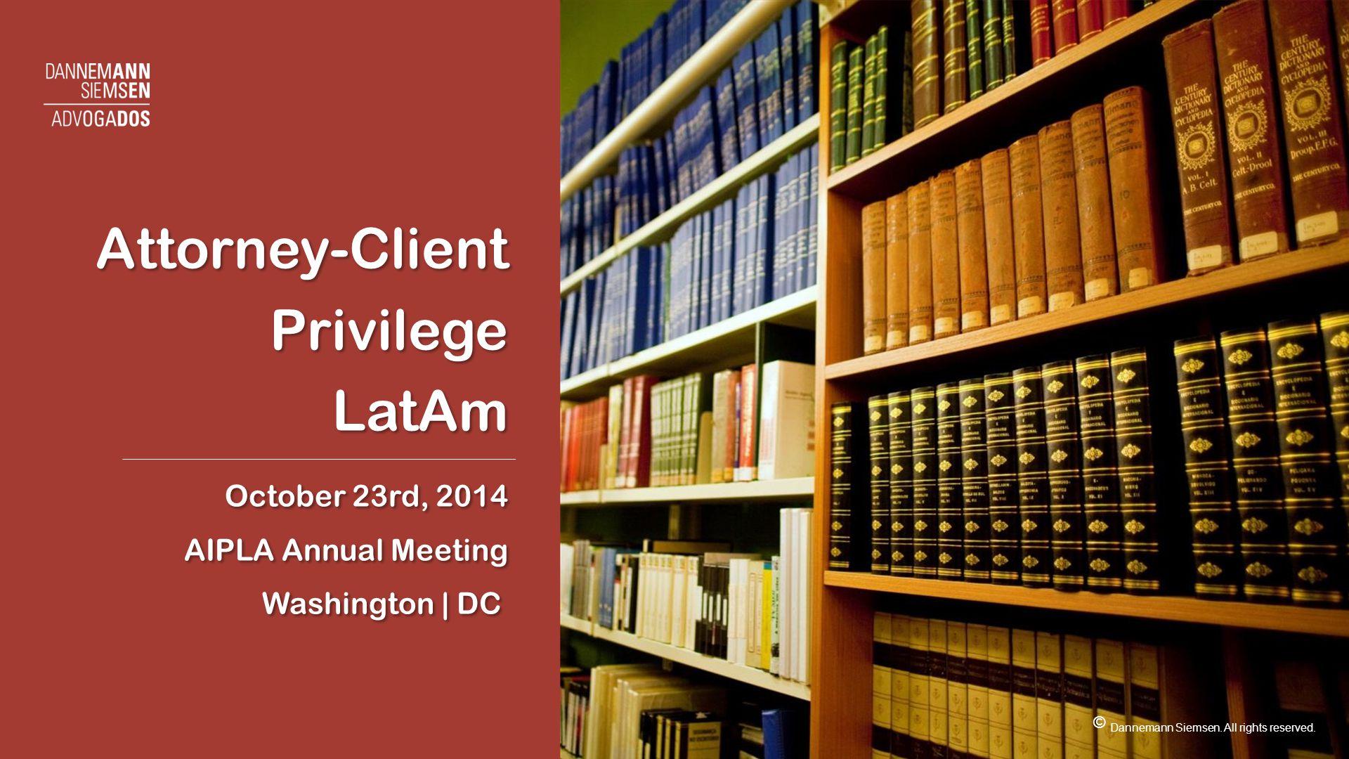 Attorney-Client Privilege LatAm October 23rd, 2014 AIPLA Annual Meeting Washington | DC Attorney-Client Privilege LatAm October 23rd, 2014 AIPLA Annual Meeting Washington | DC © Dannemann Siemsen.