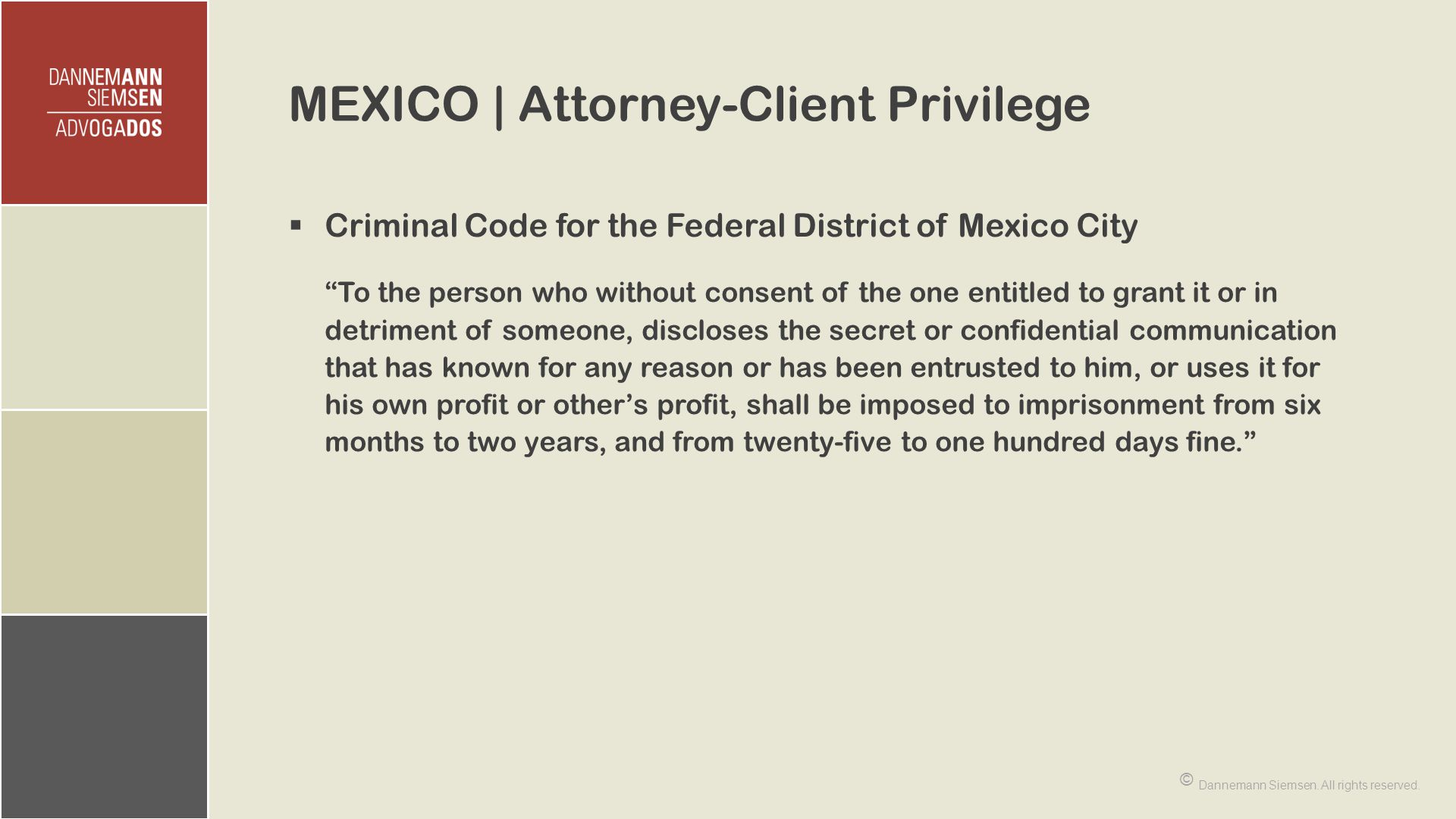 MEXICO | Attorney-Client Privilege  Criminal Code for the Federal District of Mexico City To the person who without consent of the one entitled to grant it or in detriment of someone, discloses the secret or confidential communication that has known for any reason or has been entrusted to him, or uses it for his own profit or other's profit, shall be imposed to imprisonment from six months to two years, and from twenty-five to one hundred days fine. © Dannemann Siemsen.