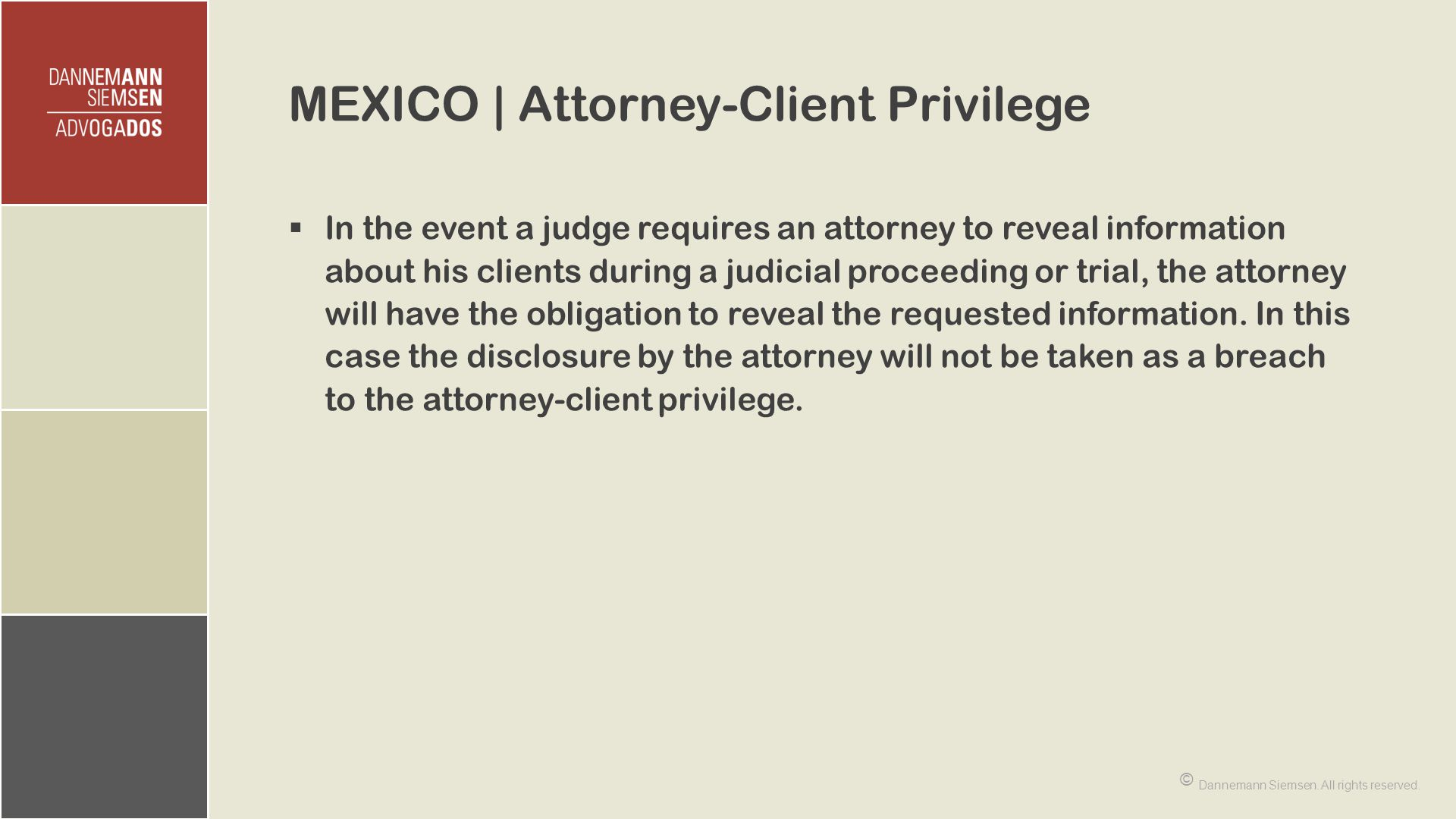 MEXICO | Attorney-Client Privilege  In the event a judge requires an attorney to reveal information about his clients during a judicial proceeding or trial, the attorney will have the obligation to reveal the requested information.