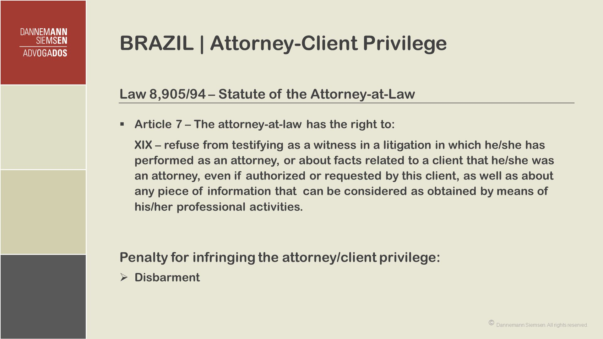 BRAZIL | Attorney-Client Privilege Law 8,905/94 – Statute of the Attorney-at-Law  Article 7 – The attorney-at-law has the right to: XIX – refuse from testifying as a witness in a litigation in which he/she has performed as an attorney, or about facts related to a client that he/she was an attorney, even if authorized or requested by this client, as well as about any piece of information that can be considered as obtained by means of his/her professional activities.