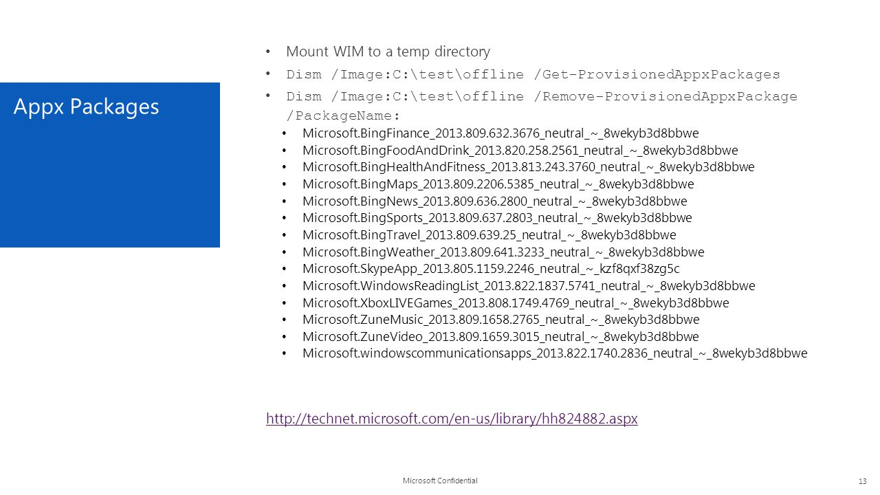 Microsoft Confidential Appx Packages 13 Mount WIM to a temp directory Dism /Image:C:\test\offline /Get-ProvisionedAppxPackages Dism /Image:C:\test\off