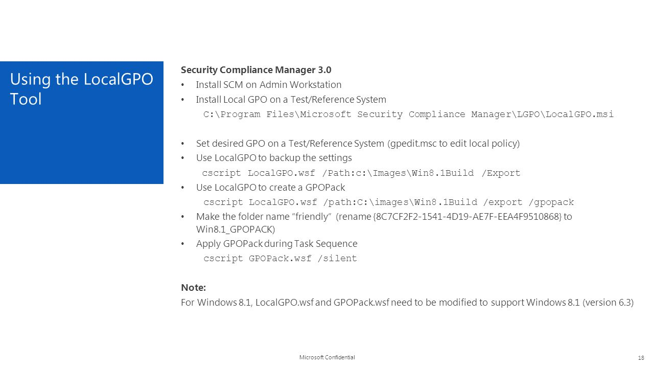 Microsoft Confidential Using the LocalGPO Tool 18 Security Compliance Manager 3.0 Install SCM on Admin Workstation Install Local GPO on a Test/Referen