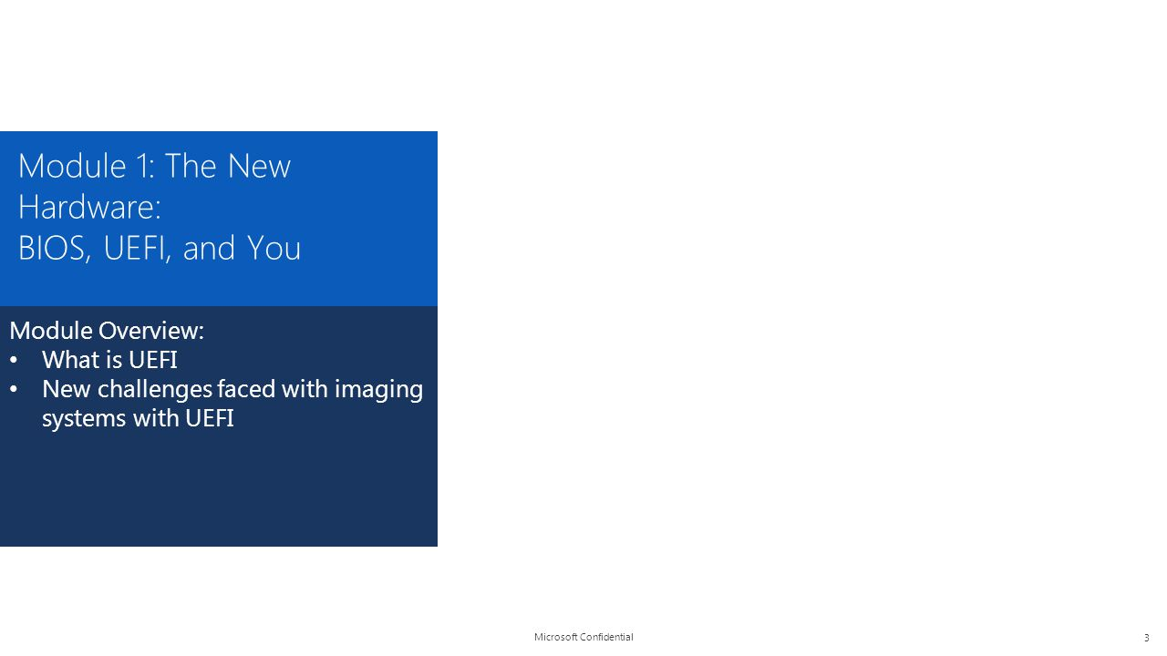 Microsoft Confidential Module 1: The New Hardware: BIOS, UEFI, and You Module Overview: What is UEFI New challenges faced with imaging systems with UE