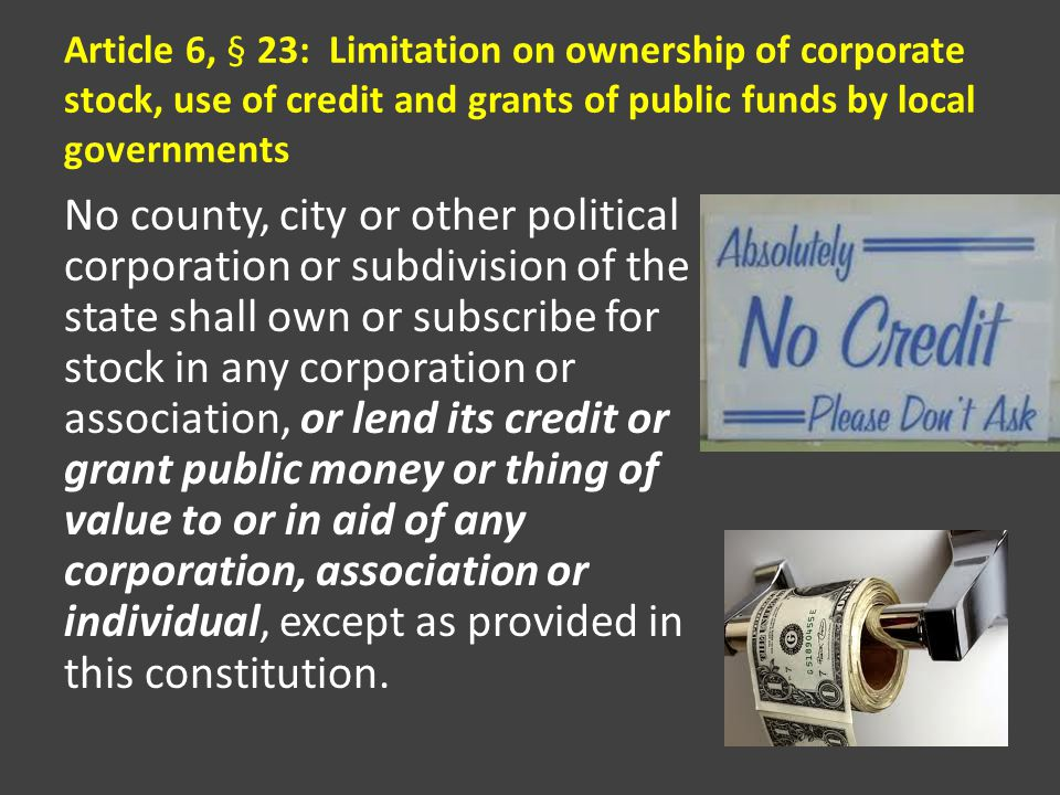 Article 6, § 23: Limitation on ownership of corporate stock, use of credit and grants of public funds by local governments No county, city or other political corporation or subdivision of the state shall own or subscribe for stock in any corporation or association, or lend its credit or grant public money or thing of value to or in aid of any corporation, association or individual, except as provided in this constitution.
