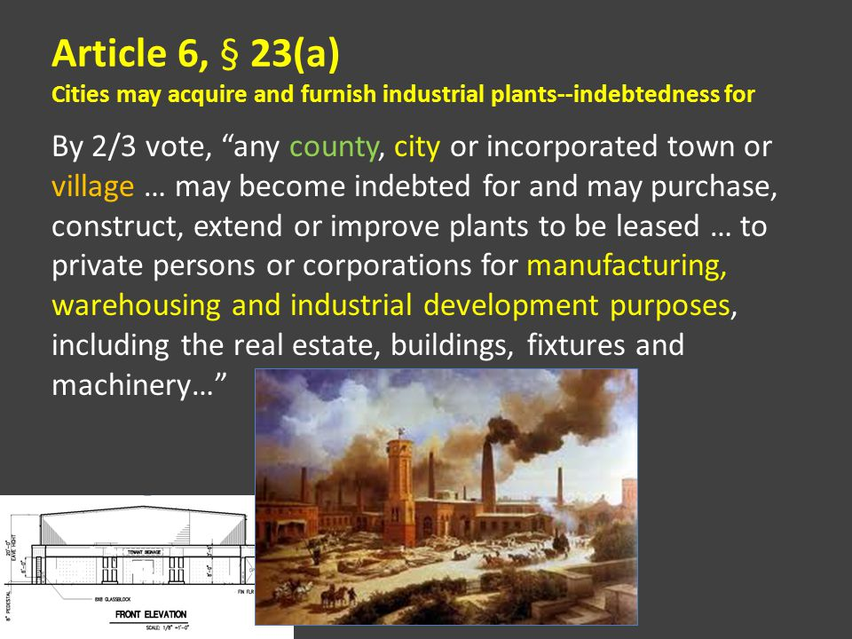Article 6, § 23(a) Cities may acquire and furnish industrial plants--indebtedness for By 2/3 vote, any county, city or incorporated town or village … may become indebted for and may purchase, construct, extend or improve plants to be leased … to private persons or corporations for manufacturing, warehousing and industrial development purposes, including the real estate, buildings, fixtures and machinery…