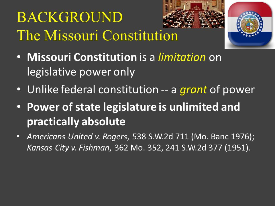 BACKGROUND The Missouri Constitution Missouri Constitution is a limitation on legislative power only Unlike federal constitution -- a grant of power Power of state legislature is unlimited and practically absolute Americans United v.