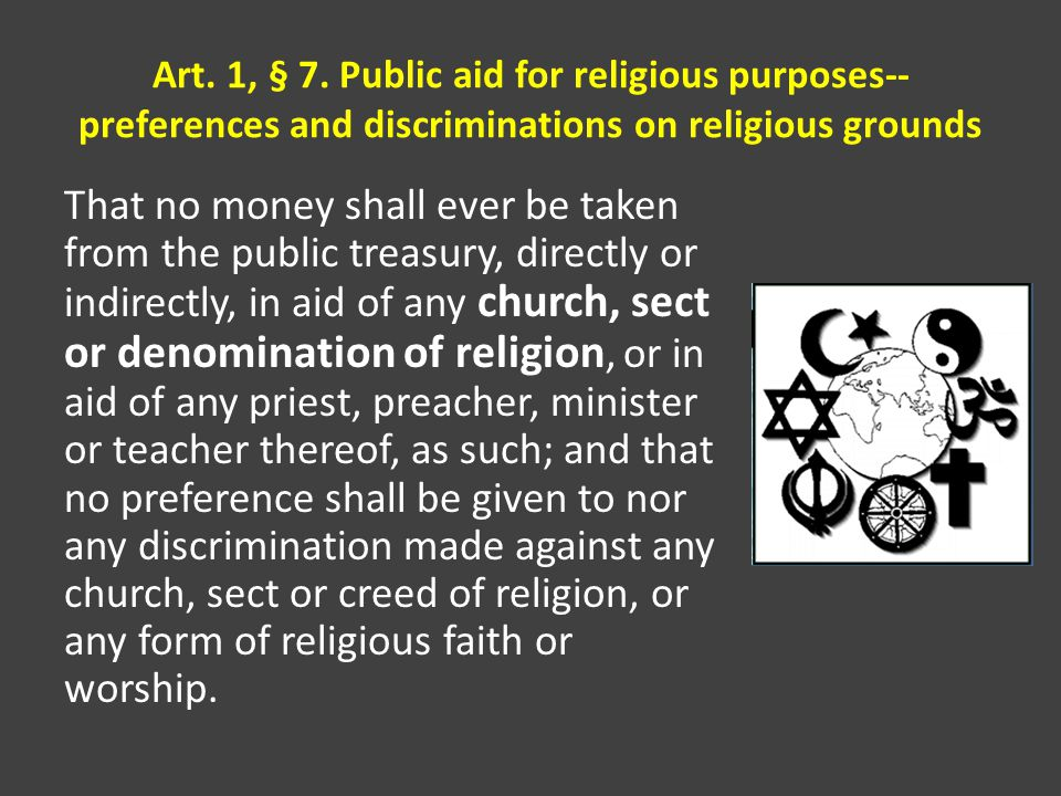 Art. 1, § 7. Public aid for religious purposes-- preferences and discriminations on religious grounds That no money shall ever be taken from the publi