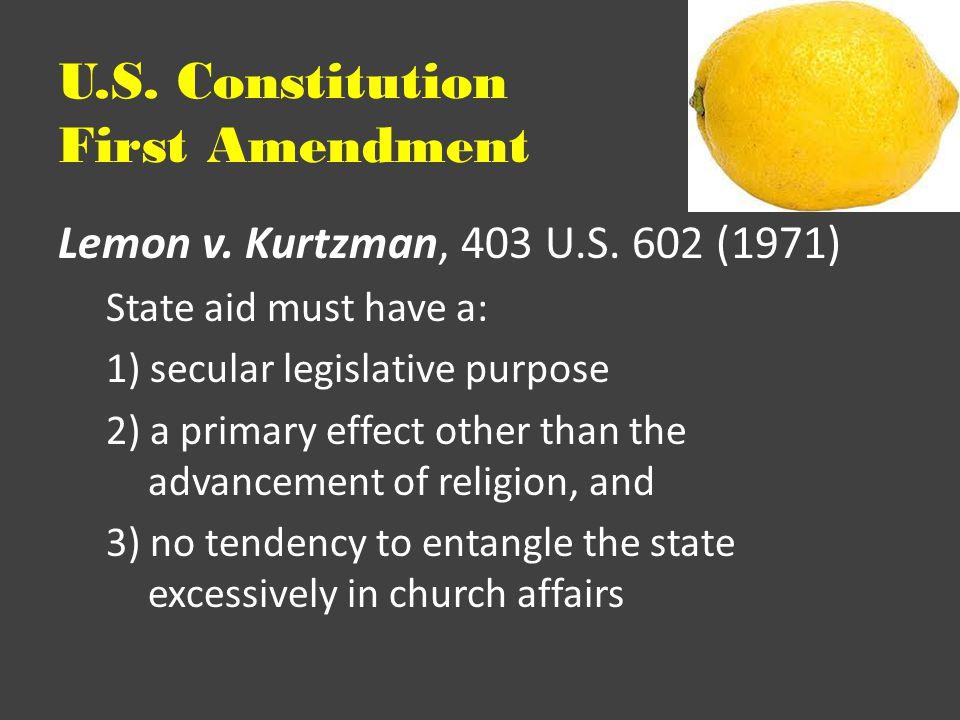 U.S. Constitution First Amendment Lemon v. Kurtzman, 403 U.S. 602 (1971) State aid must have a: 1) secular legislative purpose 2) a primary effect oth