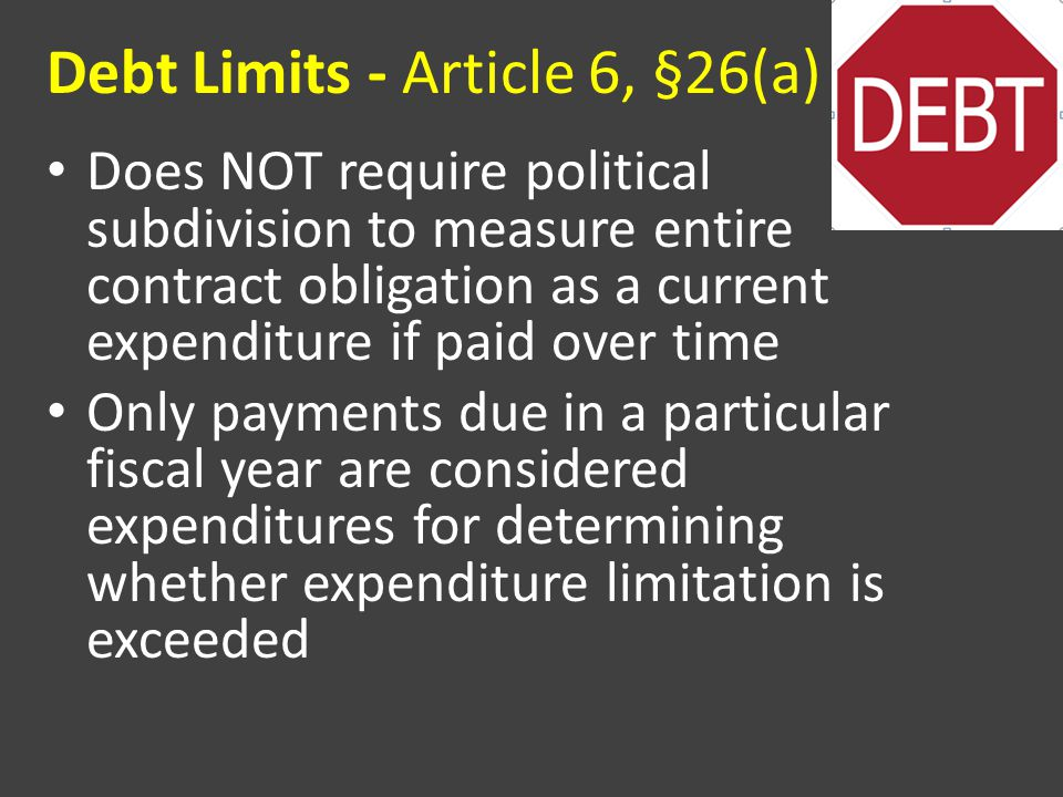 Debt Limits - Article 6, §26(a) Does NOT require political subdivision to measure entire contract obligation as a current expenditure if paid over time Only payments due in a particular fiscal year are considered expenditures for determining whether expenditure limitation is exceeded