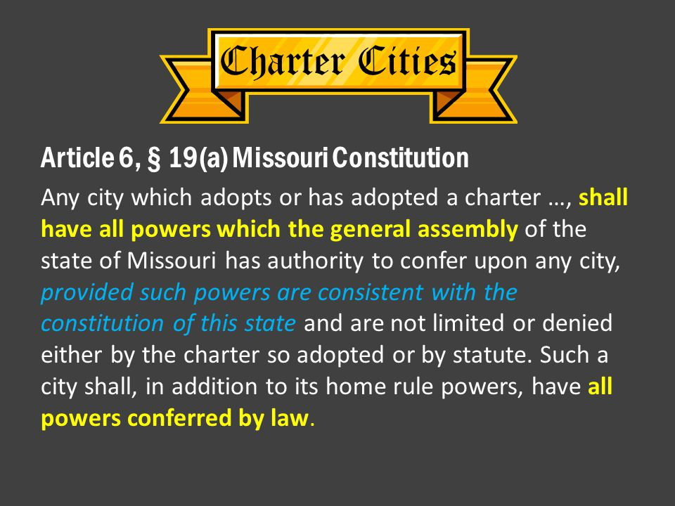Charter Cities Article 6, § 19(a) Missouri Constitution Any city which adopts or has adopted a charter …, shall have all powers which the general assembly of the state of Missouri has authority to confer upon any city, provided such powers are consistent with the constitution of this state and are not limited or denied either by the charter so adopted or by statute.