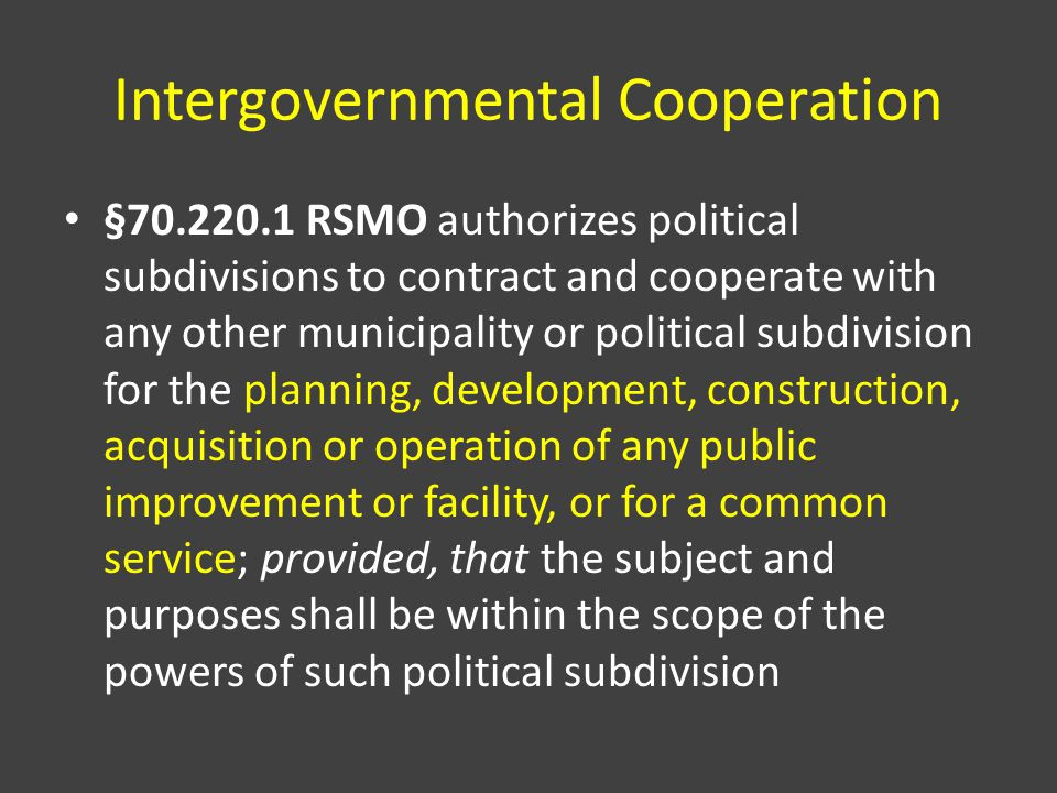 Intergovernmental Cooperation §70.220.1 RSMO authorizes political subdivisions to contract and cooperate with any other municipality or political subdivision for the planning, development, construction, acquisition or operation of any public improvement or facility, or for a common service; provided, that the subject and purposes shall be within the scope of the powers of such political subdivision