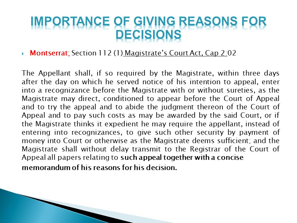  Montserrat; Section 112 (1) Magistrate's Court Act, Cap 2:02 The Appellant shall, if so required by the Magistrate, within three days after the day on which he served notice of his intention to appeal, enter into a recognizance before the Magistrate with or without sureties, as the Magistrate may direct, conditioned to appear before the Court of Appeal and to try the appeal and to abide the judgment thereon of the Court of Appeal and to pay such costs as may be awarded by the said Court, or if the Magistrate thinks it expedient he may require the appellant, instead of entering into recognizances, to give such other security by payment of money into Court or otherwise as the Magistrate deems sufficient; and the Magistrate shall without delay transmit to the Registrar of the Court of Appeal all papers relating to such appeal together with a concise memorandum of his reasons for his decision.