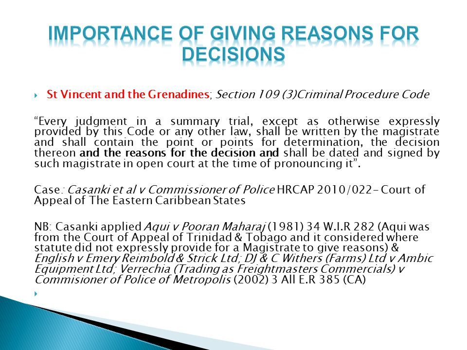  St Vincent and the Grenadines; Section 109 (3)Criminal Procedure Code Every judgment in a summary trial, except as otherwise expressly provided by this Code or any other law, shall be written by the magistrate and shall contain the point or points for determination, the decision thereon and the reasons for the decision and shall be dated and signed by such magistrate in open court at the time of pronouncing it .