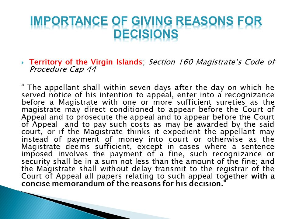  Territory of the Virgin Islands; Section 160 Magistrate's Code of Procedure Cap 44 The appellant shall within seven days after the day on which he served notice of his intention to appeal, enter into a recognizance before a Magistrate with one or more sufficient sureties as the magistrate may direct conditioned to appear before the Court of Appeal and to prosecute the appeal and to appear before the Court of Appeal and to pay such costs as may be awarded by the said court, or if the Magistrate thinks it expedient the appellant may instead of payment of money into court or otherwise as the Magistrate deems sufficient, except in cases where a sentence imposed involves the payment of a fine, such recognizance or security shall be in a sum not less than the amount of the fine; and the Magistrate shall without delay transmit to the registrar of the Court of Appeal all papers relating to such appeal together with a concise memorandum of the reasons for his decision.