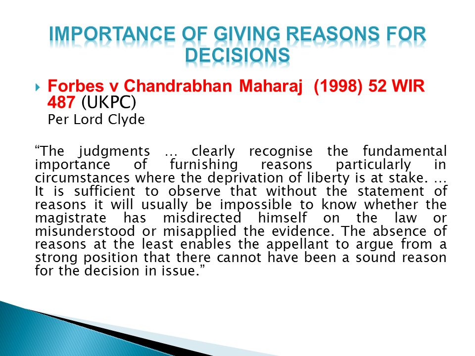  Forbes v Chandrabhan Maharaj (1998) 52 WIR 487 (UKPC) Per Lord Clyde The judgments … clearly recognise the fundamental importance of furnishing reasons particularly in circumstances where the deprivation of liberty is at stake.