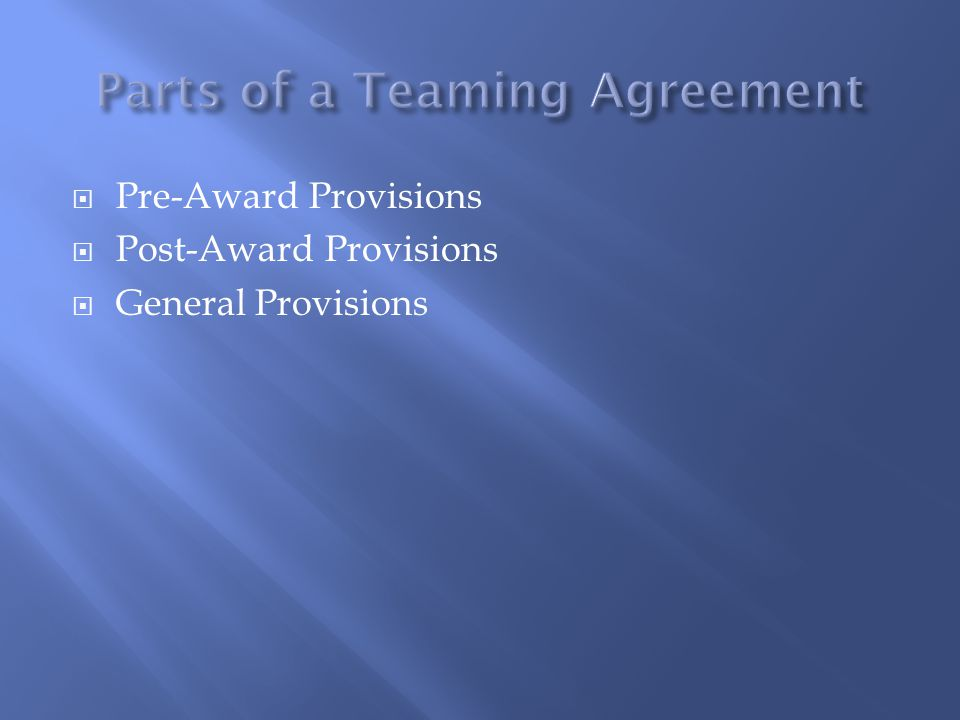  Pre-award provisions govern the relationship of the parties as they pursue the Government work  Concepts to consider:  Exclusivity  Division of proposal labor and cost  Assignment of leadership and management responsibilities  Termination conditions  Award of project  Award of project to third-party  No award by certain time
