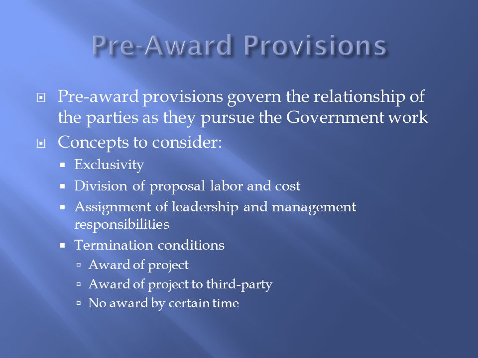  Pre-award provisions govern the relationship of the parties as they pursue the Government work  Concepts to consider:  Exclusivity  Division of proposal labor and cost  Assignment of leadership and management responsibilities  Termination conditions  Award of project  Award of project to third-party  No award by certain time