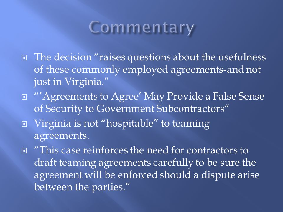  Mere agreements to agree are unenforceable under Virginia law  It was a teaming agreement written in terms of a future transaction or later, more formal agreement and presumed to be an agreement to agree  The parties' chief post-award obligation was to exert reasonable efforts...
