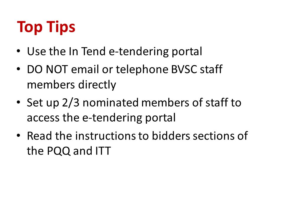Top Tips Use the In Tend e-tendering portal DO NOT  or telephone BVSC staff members directly Set up 2/3 nominated members of staff to access the e-tendering portal Read the instructions to bidders sections of the PQQ and ITT