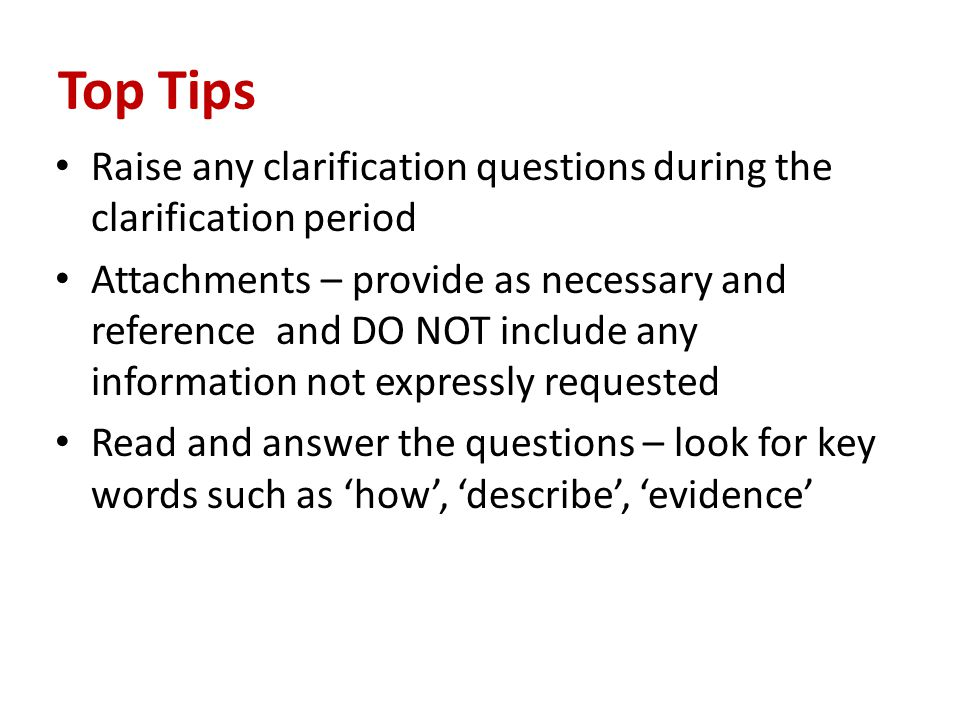 Top Tips Raise any clarification questions during the clarification period Attachments – provide as necessary and reference and DO NOT include any information not expressly requested Read and answer the questions – look for key words such as 'how', 'describe', 'evidence'