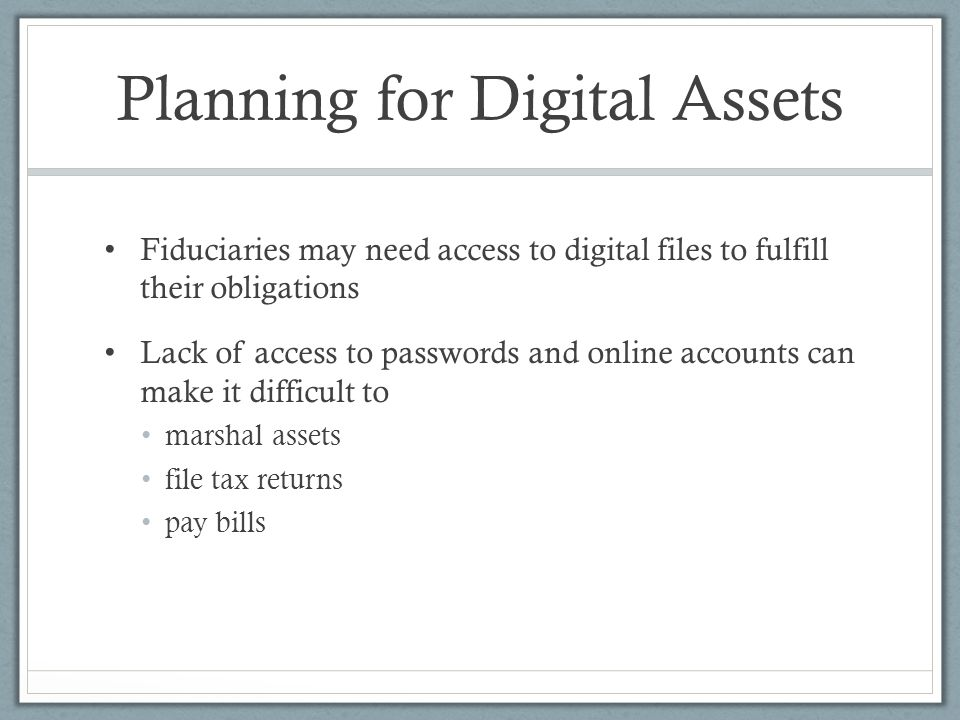 Planning for Digital Assets Fiduciaries may need access to digital files to fulfill their obligations Lack of access to passwords and online accounts can make it difficult to marshal assets file tax returns pay bills
