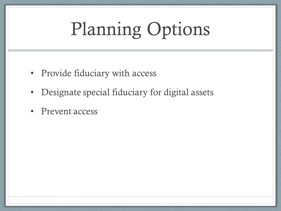Planning Options Provide fiduciary with access Designate special fiduciary for digital assets Prevent access