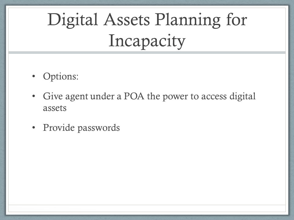 Digital Assets Planning for Incapacity Options: Give agent under a POA the power to access digital assets Provide passwords