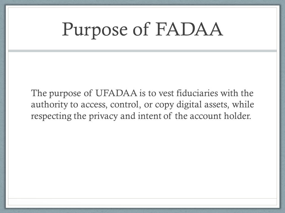 Purpose of FADAA The purpose of UFADAA is to vest fiduciaries with the authority to access, control, or copy digital assets, while respecting the privacy and intent of the account holder.