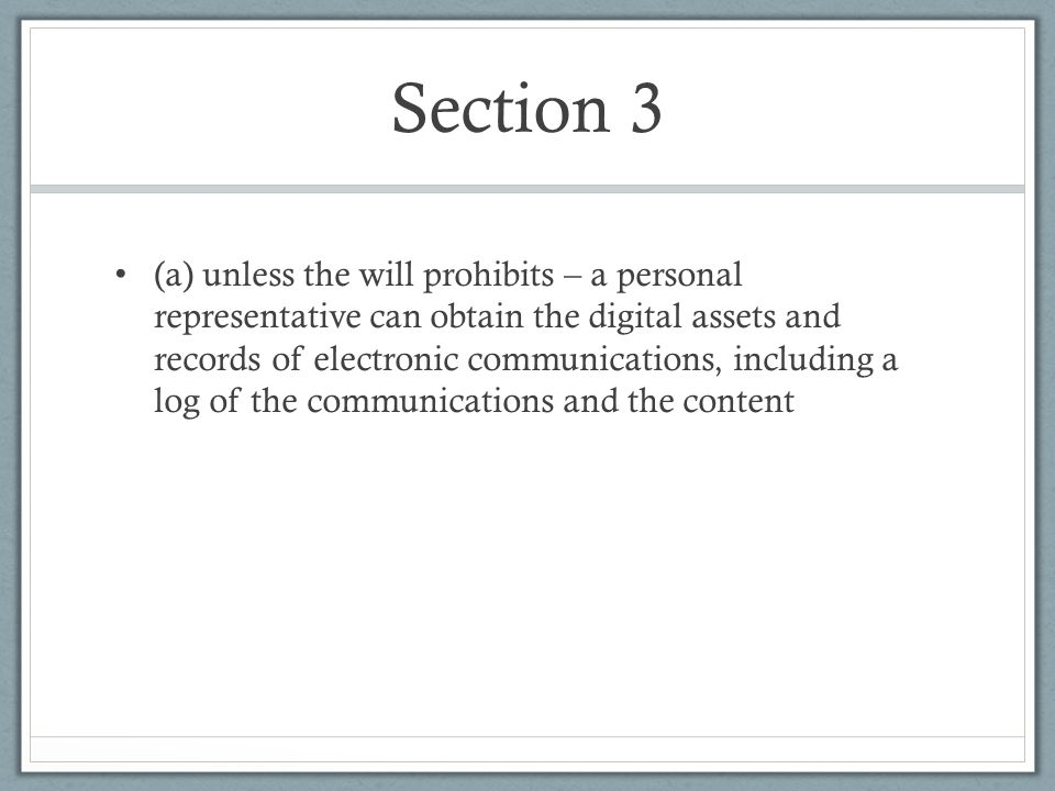 Section 3 (a) unless the will prohibits – a personal representative can obtain the digital assets and records of electronic communications, including a log of the communications and the content